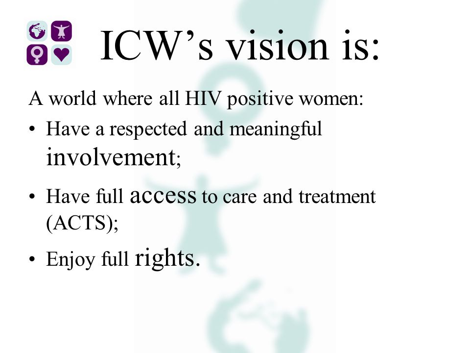ICW's vision is: A world where all HIV positive women: Have a respected and meaningful involvement ; Have full access to care and treatment (ACTS); Enjoy full rights.