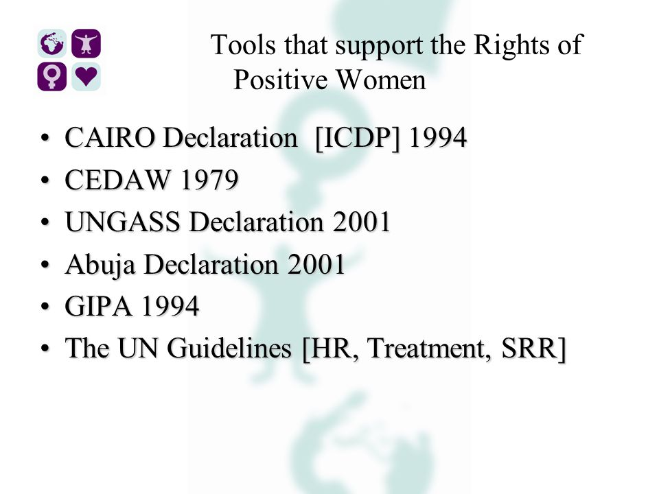 Tools that support the Rights of Positive Women CAIRO Declaration [ICDP] 1994CAIRO Declaration [ICDP] 1994 CEDAW 1979CEDAW 1979 UNGASS Declaration 2001UNGASS Declaration 2001 Abuja Declaration 2001Abuja Declaration 2001 GIPA 1994GIPA 1994 The UN Guidelines [HR, Treatment, SRR]The UN Guidelines [HR, Treatment, SRR]