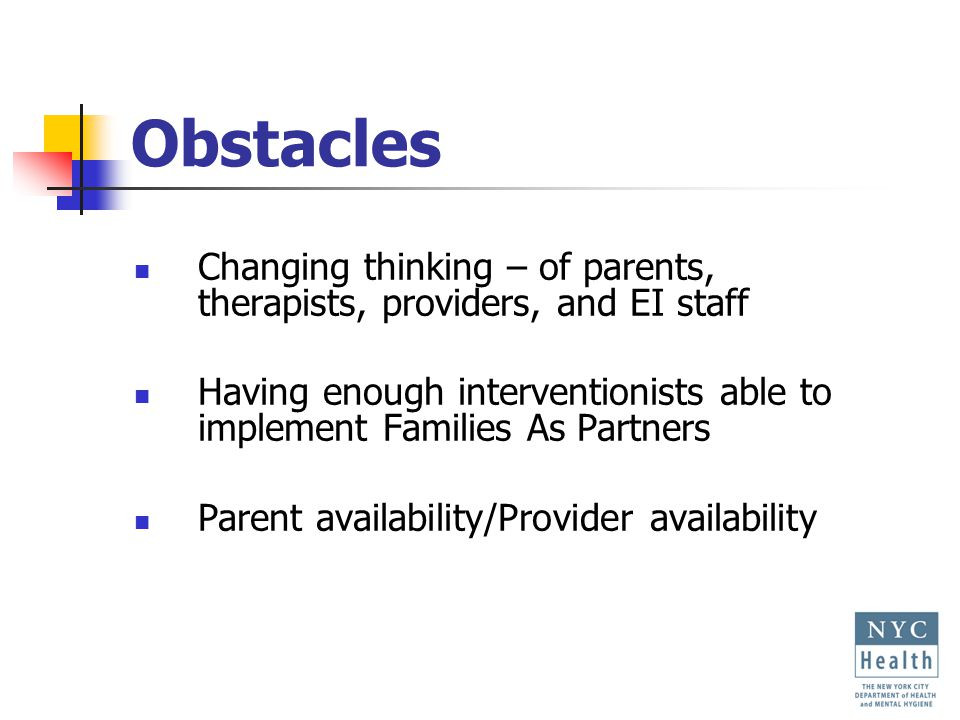 Obstacles Changing thinking – of parents, therapists, providers, and EI staff Having enough interventionists able to implement Families As Partners Parent availability/Provider availability