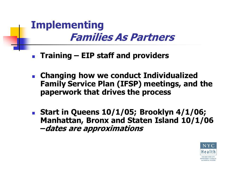 Implementing Families As Partners Training – EIP staff and providers Changing how we conduct Individualized Family Service Plan (IFSP) meetings, and the paperwork that drives the process Start in Queens 10/1/05; Brooklyn 4/1/06; Manhattan, Bronx and Staten Island 10/1/06 –dates are approximations