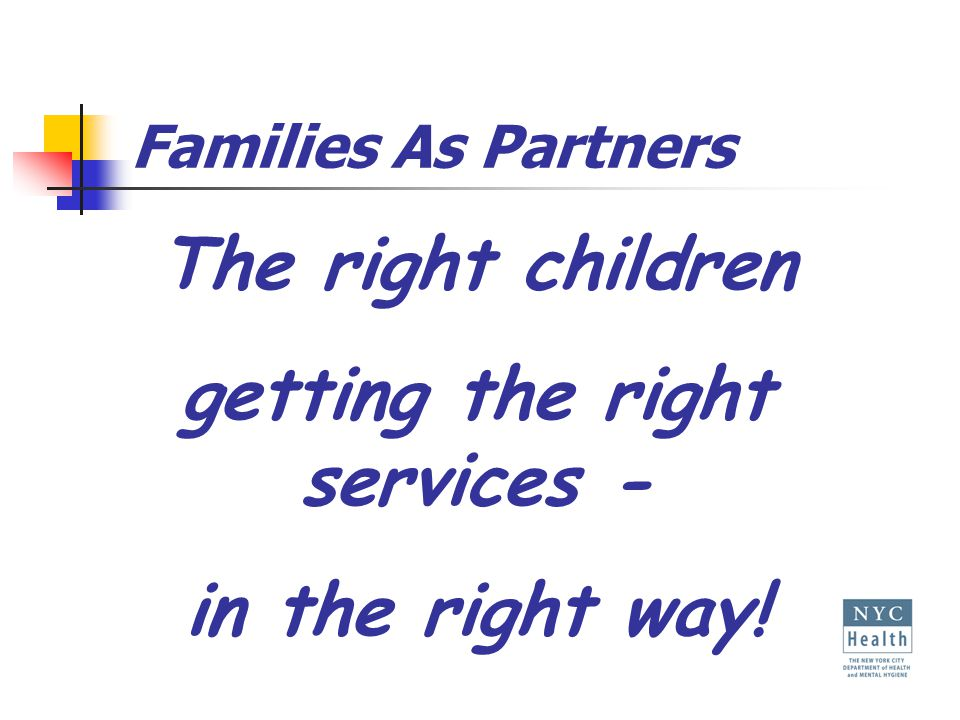 Families As Partners The right children getting the right services - in the right way!