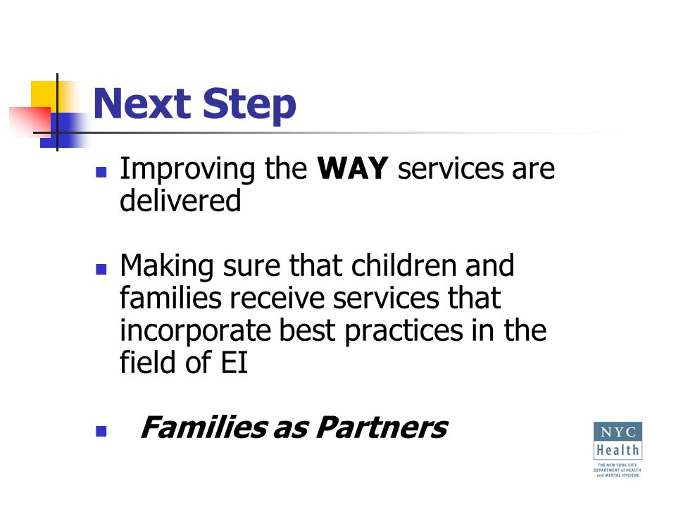 Next Step Improving the WAY services are delivered Making sure that children and families receive services that incorporate best practices in the field of EI Families as Partners