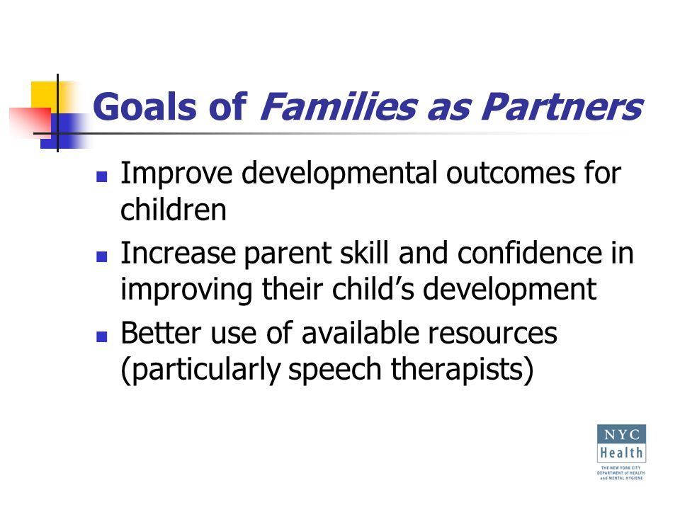 Goals of Families as Partners Improve developmental outcomes for children Increase parent skill and confidence in improving their child's development Better use of available resources (particularly speech therapists)