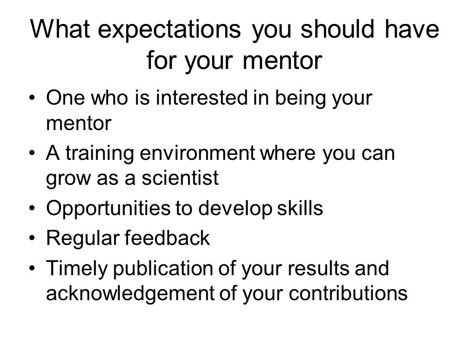 What expectations you should have for your mentor One who is interested in being your mentor A training environment where you can grow as a scientist Opportunities to develop skills Regular feedback Timely publication of your results and acknowledgement of your contributions