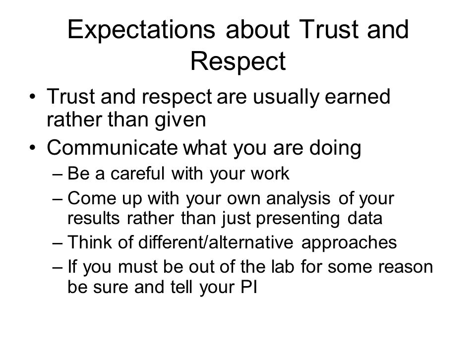 Expectations about Trust and Respect Trust and respect are usually earned rather than given Communicate what you are doing –Be a careful with your work –Come up with your own analysis of your results rather than just presenting data –Think of different/alternative approaches –If you must be out of the lab for some reason be sure and tell your PI
