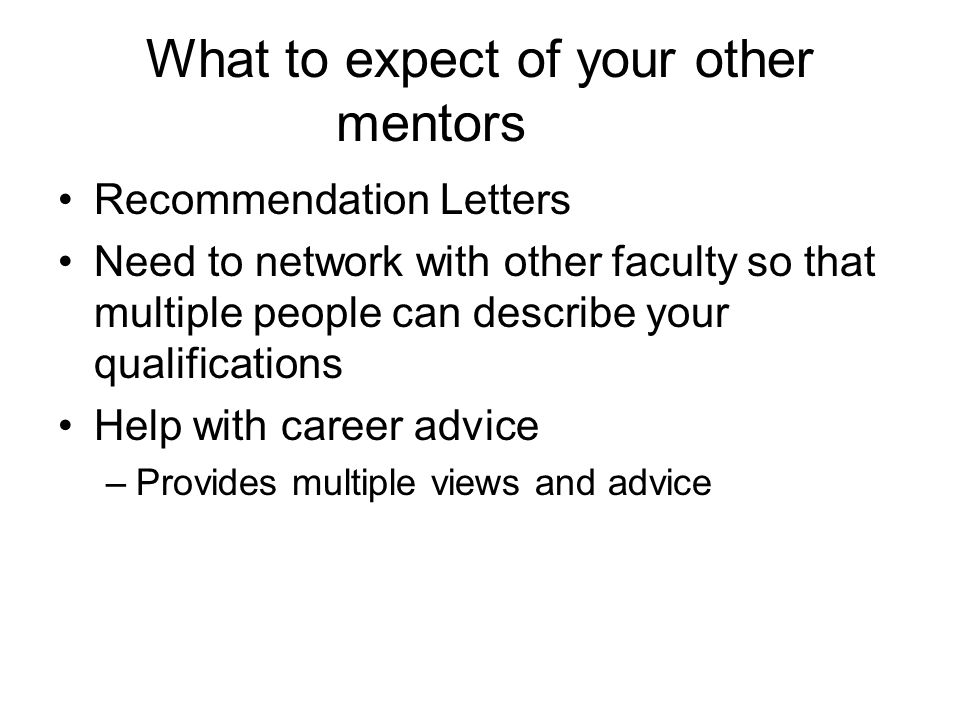 What to expect of your other mentors Recommendation Letters Need to network with other faculty so that multiple people can describe your qualifications Help with career advice –Provides multiple views and advice