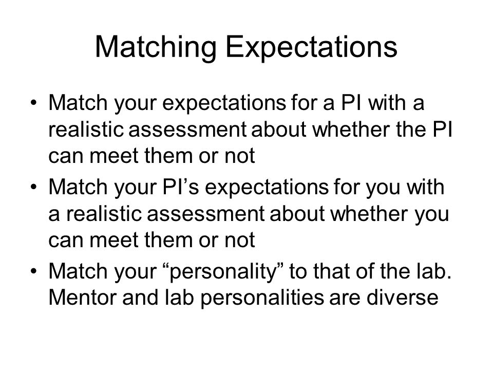 Matching Expectations Match your expectations for a PI with a realistic assessment about whether the PI can meet them or not Match your PI's expectations for you with a realistic assessment about whether you can meet them or not Match your personality to that of the lab.