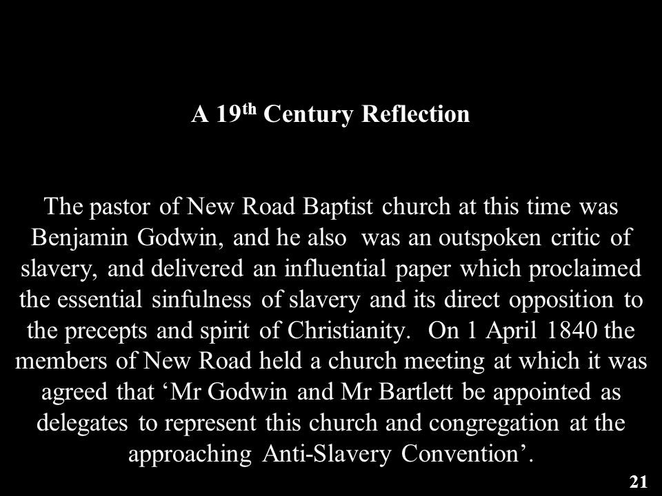 A 19 th Century Reflection The pastor of New Road Baptist church at this time was Benjamin Godwin, and he also was an outspoken critic of slavery, and delivered an influential paper which proclaimed the essential sinfulness of slavery and its direct opposition to the precepts and spirit of Christianity.
