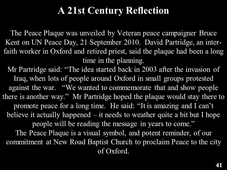 A 21st Century Reflection The Peace Plaque was unveiled by Veteran peace campaigner Bruce Kent on UN Peace Day, 21 September 2010. David Partridge, an