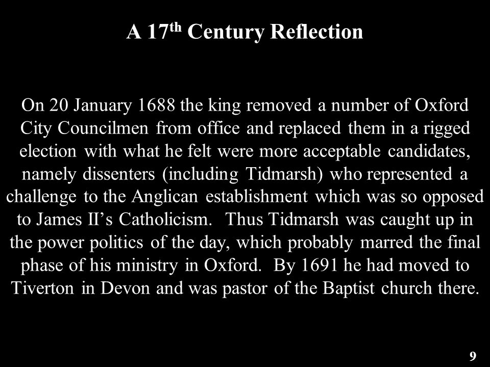 A 17 th Century Reflection On 20 January 1688 the king removed a number of Oxford City Councilmen from office and replaced them in a rigged election with what he felt were more acceptable candidates, namely dissenters (including Tidmarsh) who represented a challenge to the Anglican establishment which was so opposed to James II's Catholicism.