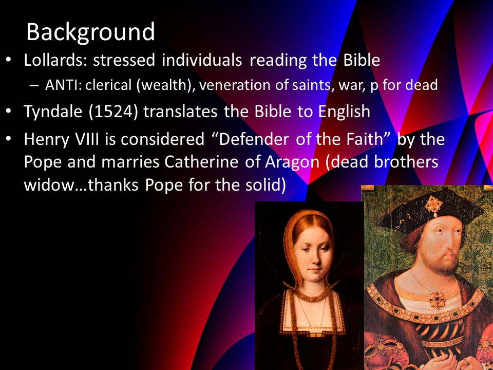 Background Lollards: stressed individuals reading the Bible – ANTI: clerical (wealth), veneration of saints, war, p for dead Tyndale (1524) translates the Bible to English Henry VIII is considered Defender of the Faith by the Pope and marries Catherine of Aragon (dead brothers widow…thanks Pope for the solid)