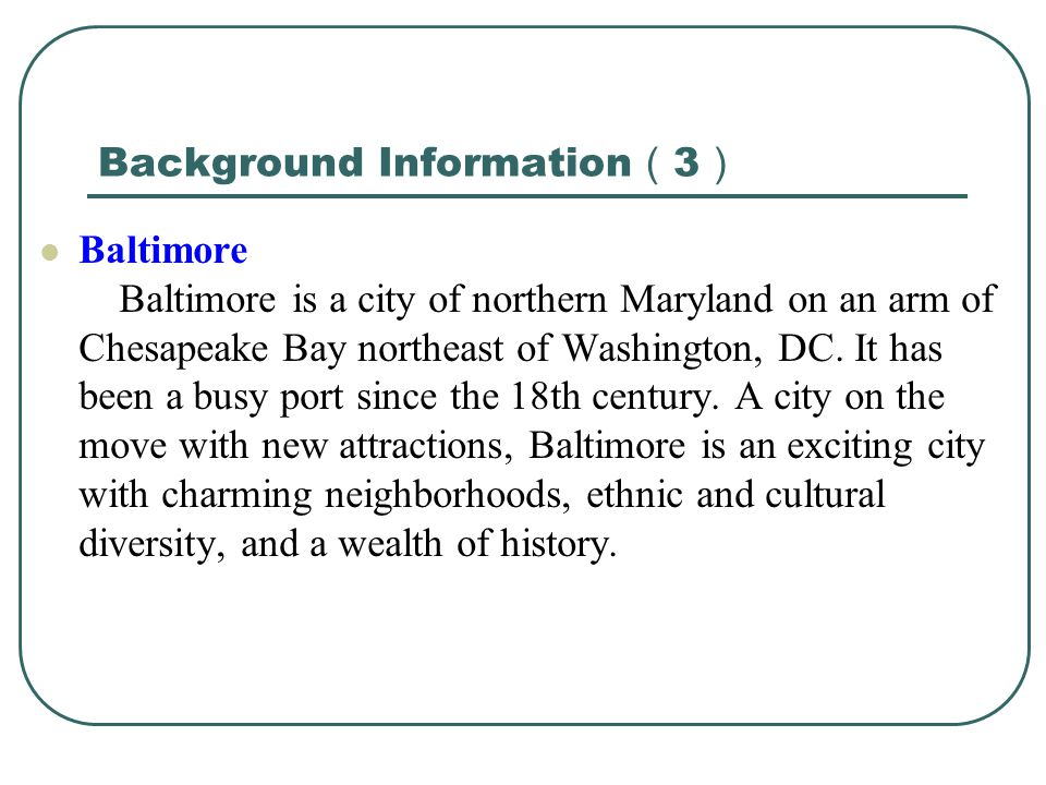 Background Information ( 3 ) Baltimore Baltimore is a city of northern Maryland on an arm of Chesapeake Bay northeast of Washington, DC.