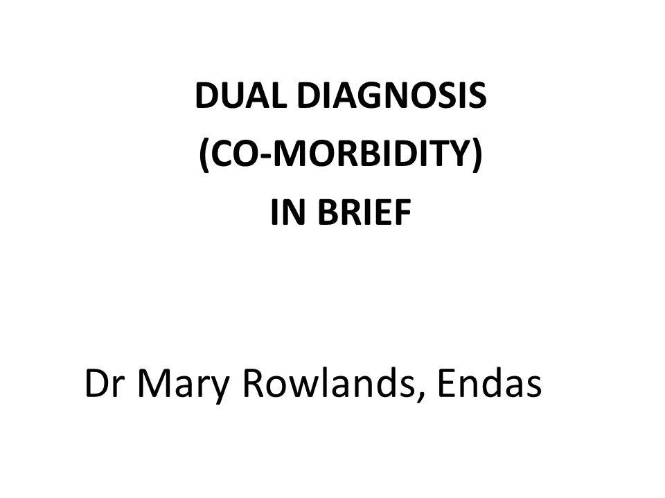 Dr Mary Rowlands, Endas DUAL DIAGNOSIS (CO-MORBIDITY) IN BRIEF