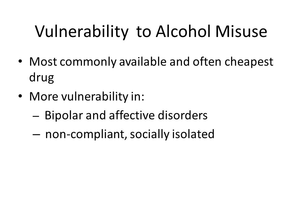 Vulnerability to Alcohol Misuse Most commonly available and often cheapest drug More vulnerability in: – Bipolar and affective disorders – non-compliant, socially isolated