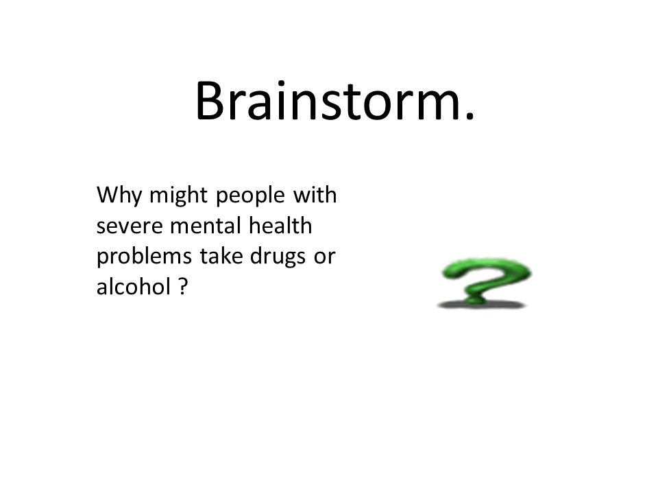 Brainstorm. Why might people with severe mental health problems take drugs or alcohol