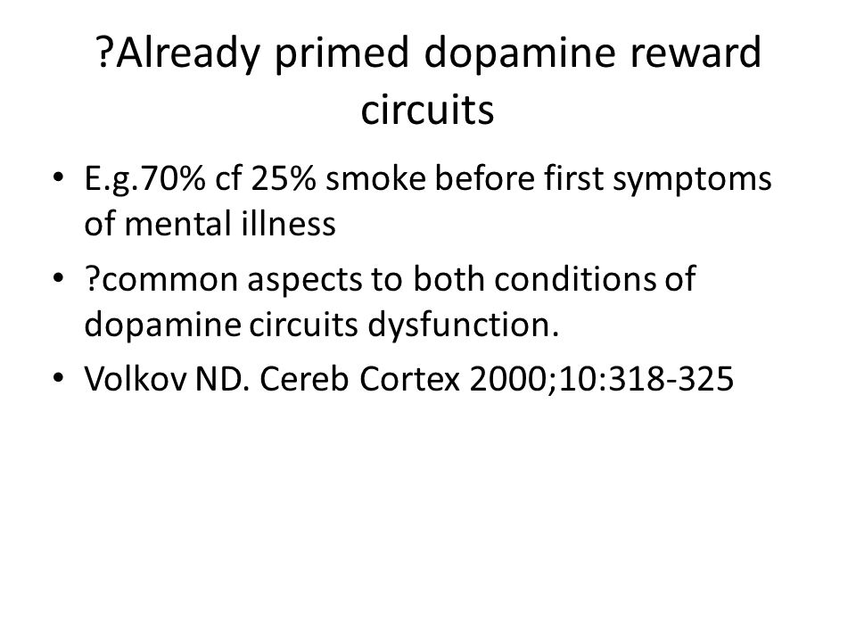Already primed dopamine reward circuits E.g.70% cf 25% smoke before first symptoms of mental illness common aspects to both conditions of dopamine circuits dysfunction.