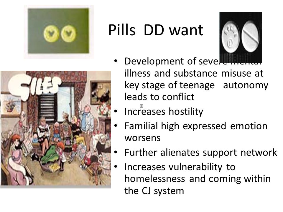 Pills DD want Development of severe mental illness and substance misuse at key stage of teenage autonomy leads to conflict Increases hostility Familial high expressed emotion worsens Further alienates support network Increases vulnerability to homelessness and coming within the CJ system