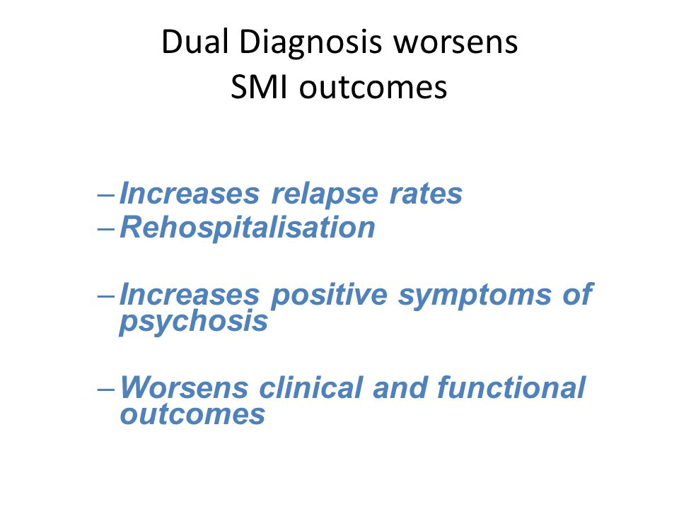 Dual Diagnosis worsens SMI outcomes –Increases relapse rates –Rehospitalisation –Increases positive symptoms of psychosis –Worsens clinical and functional outcomes