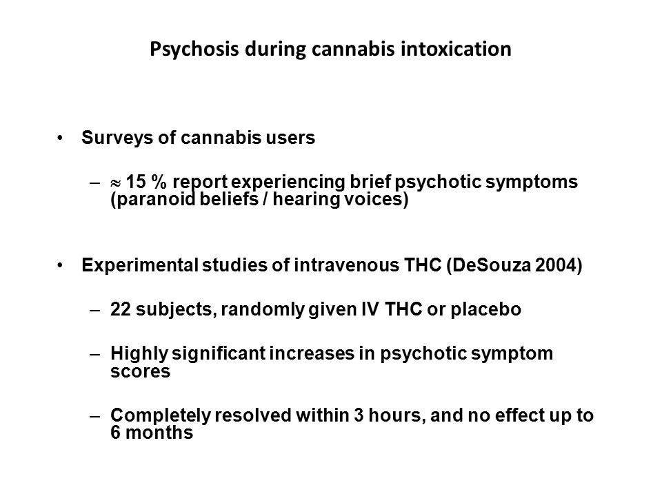 Psychosis during cannabis intoxication Surveys of cannabis users –  15 % report experiencing brief psychotic symptoms (paranoid beliefs / hearing voices) Experimental studies of intravenous THC (DeSouza 2004) –22 subjects, randomly given IV THC or placebo –Highly significant increases in psychotic symptom scores –Completely resolved within 3 hours, and no effect up to 6 months