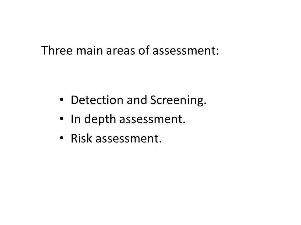 Three main areas of assessment: Detection and Screening. In depth assessment. Risk assessment.