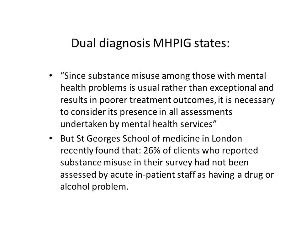 Dual diagnosis MHPIG states: Since substance misuse among those with mental health problems is usual rather than exceptional and results in poorer treatment outcomes, it is necessary to consider its presence in all assessments undertaken by mental health services But St Georges School of medicine in London recently found that: 26% of clients who reported substance misuse in their survey had not been assessed by acute in-patient staff as having a drug or alcohol problem.
