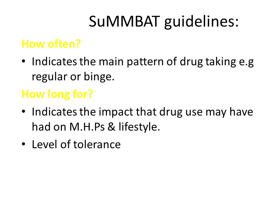 SuMMBAT guidelines: How often. Indicates the main pattern of drug taking e.g regular or binge.