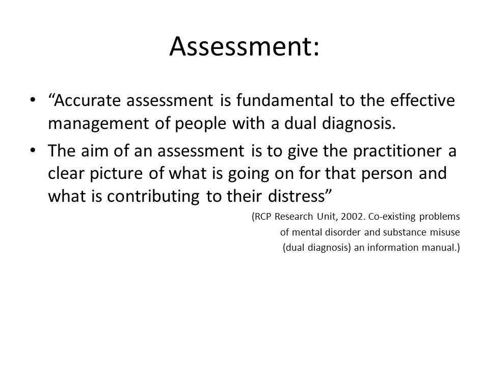 Assessment: Accurate assessment is fundamental to the effective management of people with a dual diagnosis.