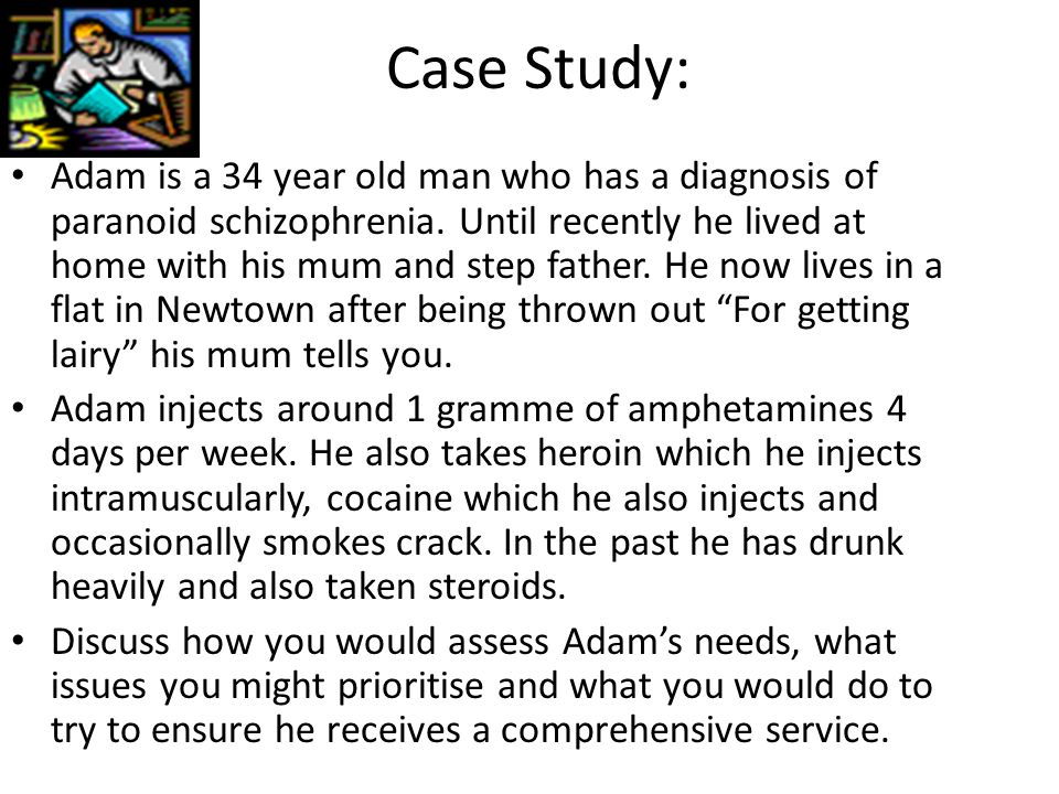 Case Study: Adam is a 34 year old man who has a diagnosis of paranoid schizophrenia.