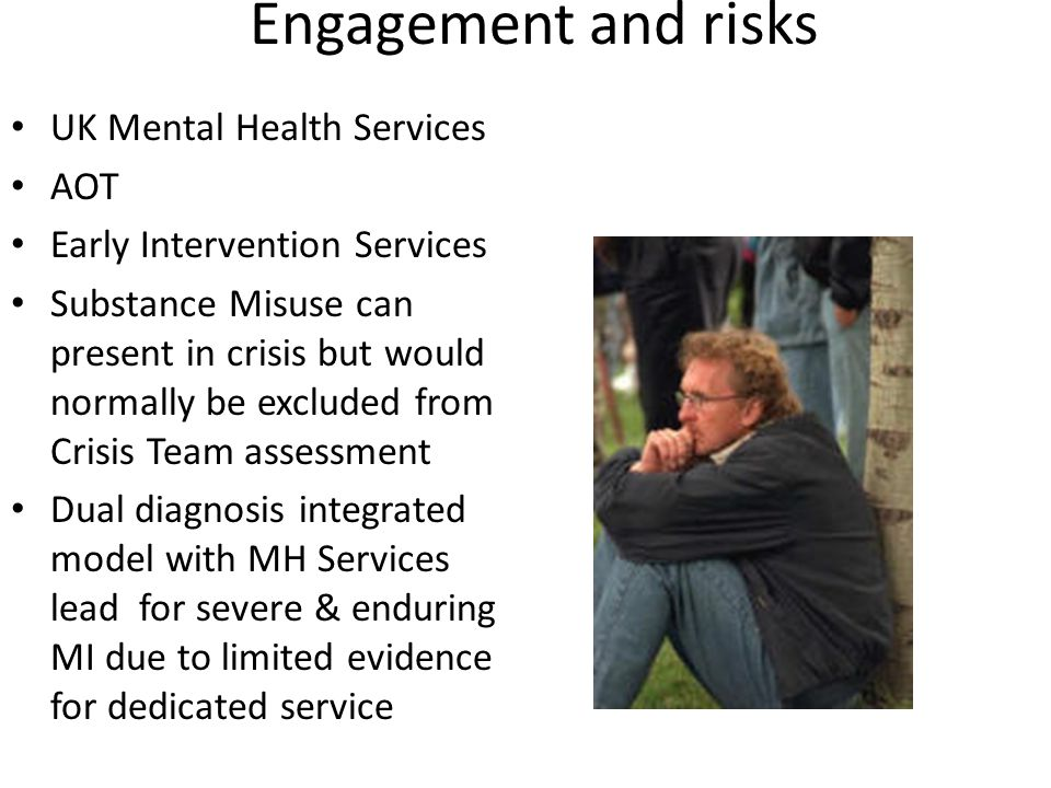 Engagement and risks UK Mental Health Services AOT Early Intervention Services Substance Misuse can present in crisis but would normally be excluded from Crisis Team assessment Dual diagnosis integrated model with MH Services lead for severe & enduring MI due to limited evidence for dedicated service