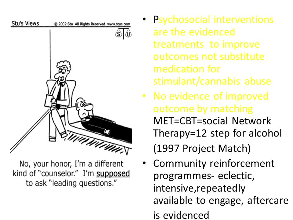Psychosocial interventions are the evidenced treatments to improve outcomes not substitute medication for stimulant/cannabis abuse No evidence of improved outcome by matching MET=CBT=social Network Therapy=12 step for alcohol (1997 Project Match) Community reinforcement programmes- eclectic, intensive,repeatedly available to engage, aftercare is evidenced