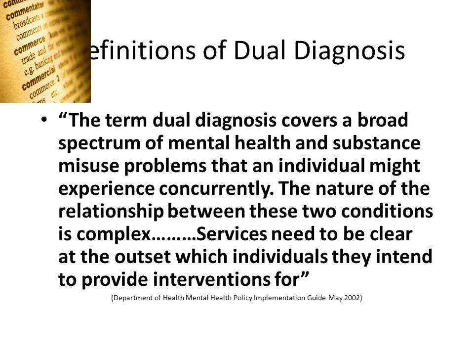 Definitions of Dual Diagnosis The term dual diagnosis covers a broad spectrum of mental health and substance misuse problems that an individual might experience concurrently.