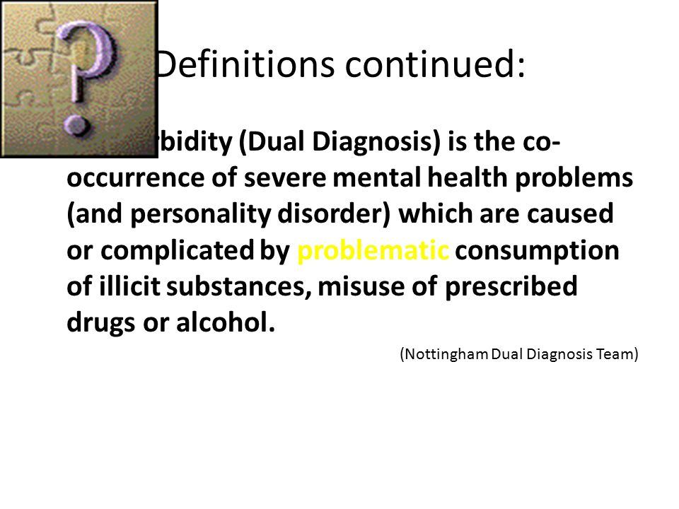 Definitions continued: Co-morbidity (Dual Diagnosis) is the co- occurrence of severe mental health problems (and personality disorder) which are caused or complicated by problematic consumption of illicit substances, misuse of prescribed drugs or alcohol.