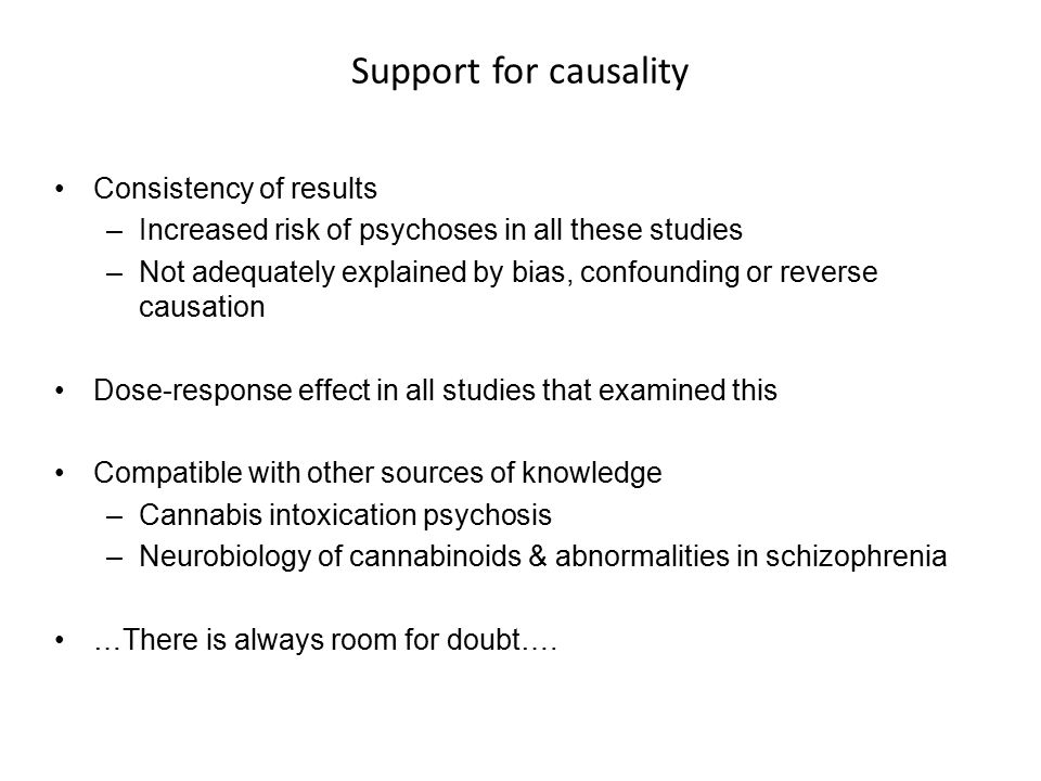 Support for causality Consistency of results –Increased risk of psychoses in all these studies –Not adequately explained by bias, confounding or reverse causation Dose-response effect in all studies that examined this Compatible with other sources of knowledge –Cannabis intoxication psychosis –Neurobiology of cannabinoids & abnormalities in schizophrenia …There is always room for doubt….