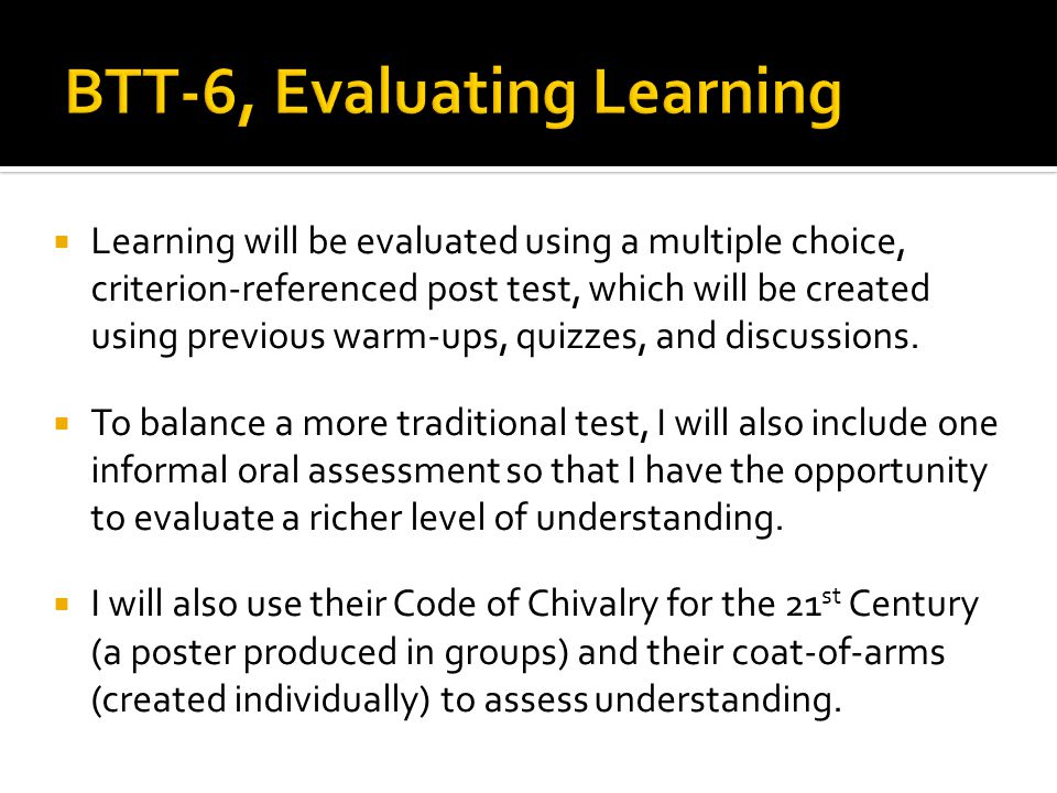  Learning will be evaluated using a multiple choice, criterion-referenced post test, which will be created using previous warm-ups, quizzes, and discussions.