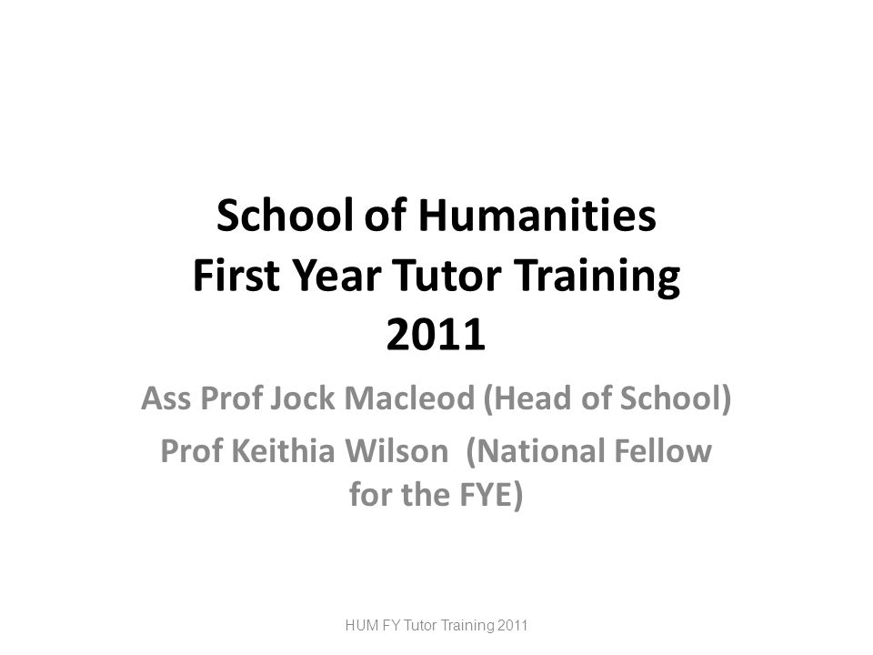 School of Humanities First Year Tutor Training 2011 Ass Prof Jock Macleod (Head of School) Prof Keithia Wilson (National Fellow for the FYE) HUM FY Tutor Training 2011