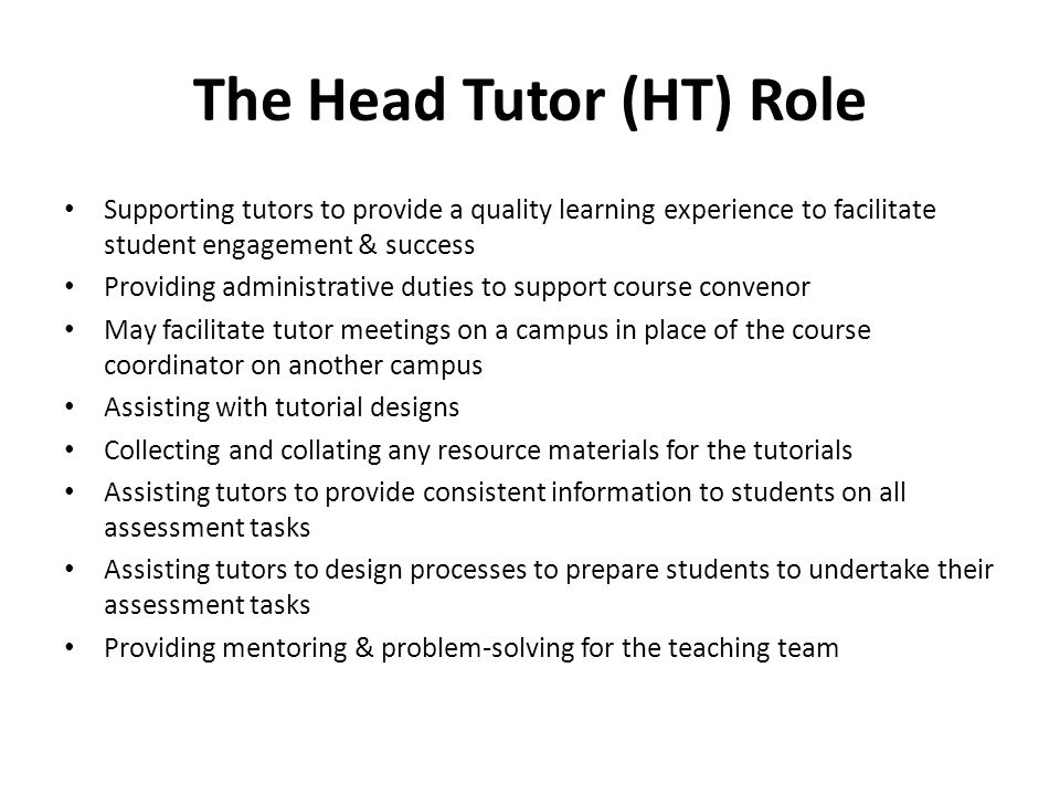 The Head Tutor (HT) Role Supporting tutors to provide a quality learning experience to facilitate student engagement & success Providing administrative duties to support course convenor May facilitate tutor meetings on a campus in place of the course coordinator on another campus Assisting with tutorial designs Collecting and collating any resource materials for the tutorials Assisting tutors to provide consistent information to students on all assessment tasks Assisting tutors to design processes to prepare students to undertake their assessment tasks Providing mentoring & problem-solving for the teaching team