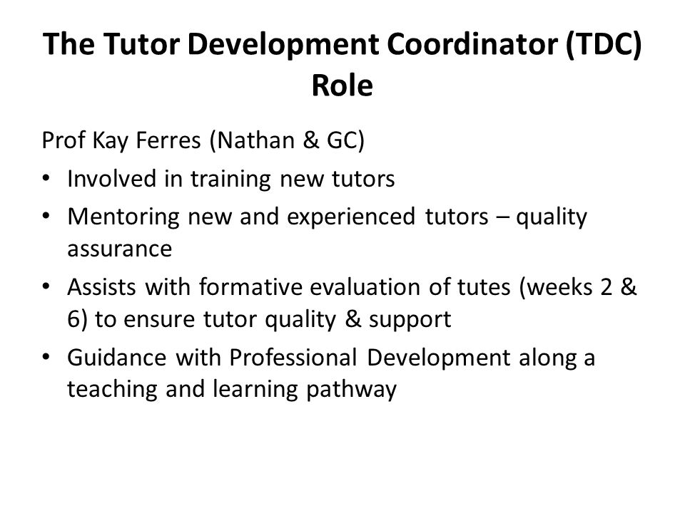 The Tutor Development Coordinator (TDC) Role Prof Kay Ferres (Nathan & GC) Involved in training new tutors Mentoring new and experienced tutors – quality assurance Assists with formative evaluation of tutes (weeks 2 & 6) to ensure tutor quality & support Guidance with Professional Development along a teaching and learning pathway