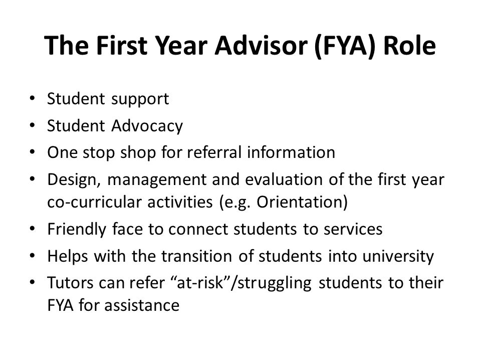 The First Year Advisor (FYA) Role Student support Student Advocacy One stop shop for referral information Design, management and evaluation of the first year co-curricular activities (e.g.