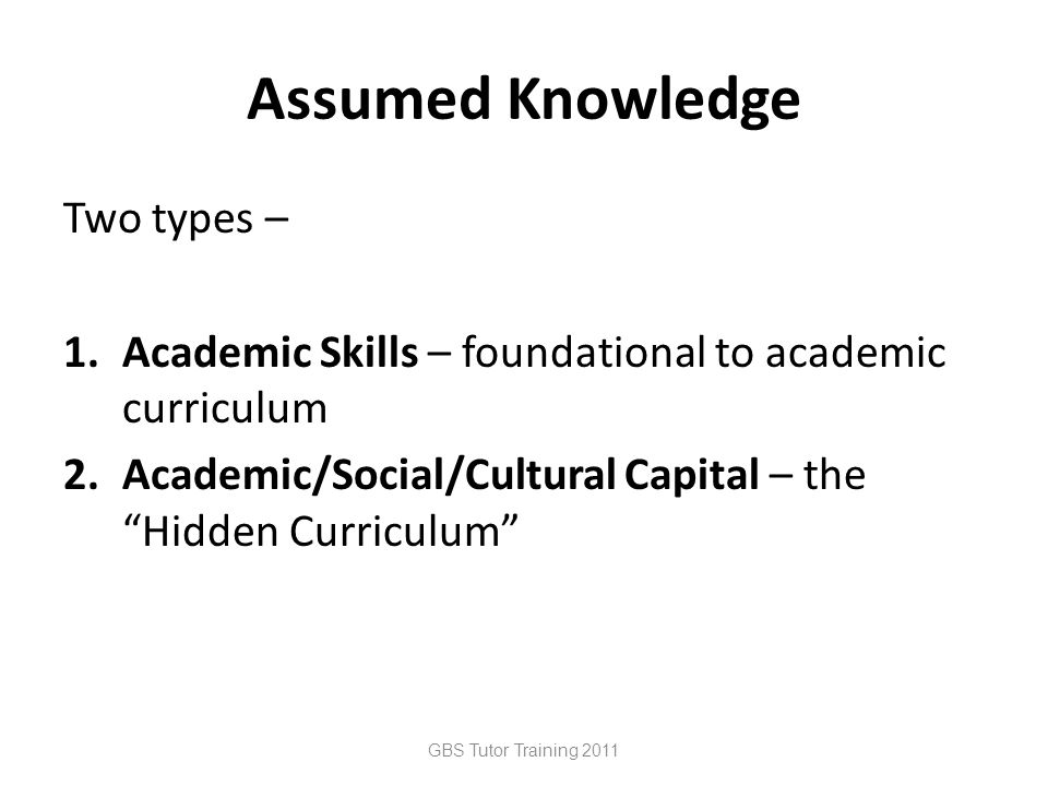 Assumed Knowledge Two types – 1.Academic Skills – foundational to academic curriculum 2.Academic/Social/Cultural Capital – the Hidden Curriculum GBS Tutor Training 2011