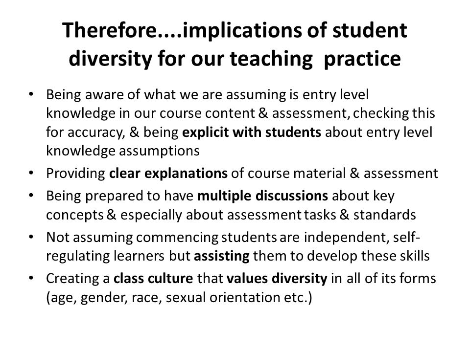 Therefore....implications of student diversity for our teaching practice Being aware of what we are assuming is entry level knowledge in our course content & assessment, checking this for accuracy, & being explicit with students about entry level knowledge assumptions Providing clear explanations of course material & assessment Being prepared to have multiple discussions about key concepts & especially about assessment tasks & standards Not assuming commencing students are independent, self- regulating learners but assisting them to develop these skills Creating a class culture that values diversity in all of its forms (age, gender, race, sexual orientation etc.)