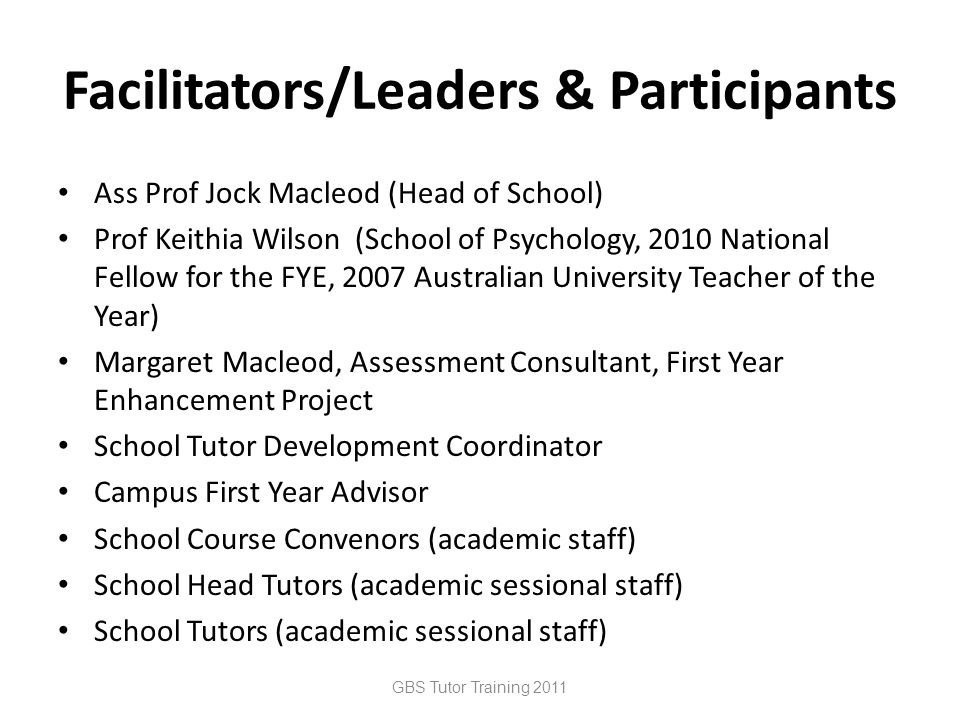 Facilitators/Leaders & Participants Ass Prof Jock Macleod (Head of School) Prof Keithia Wilson (School of Psychology, 2010 National Fellow for the FYE, 2007 Australian University Teacher of the Year) Margaret Macleod, Assessment Consultant, First Year Enhancement Project School Tutor Development Coordinator Campus First Year Advisor School Course Convenors (academic staff) School Head Tutors (academic sessional staff) School Tutors (academic sessional staff) GBS Tutor Training 2011