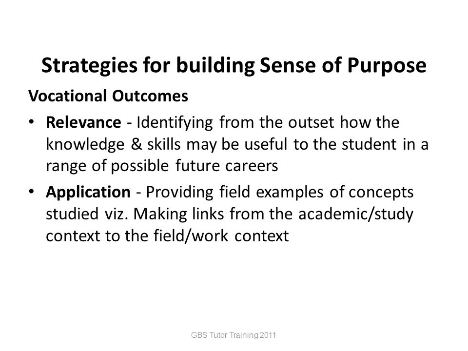 Strategies for building Sense of Purpose Vocational Outcomes Relevance - Identifying from the outset how the knowledge & skills may be useful to the student in a range of possible future careers Application - Providing field examples of concepts studied viz.