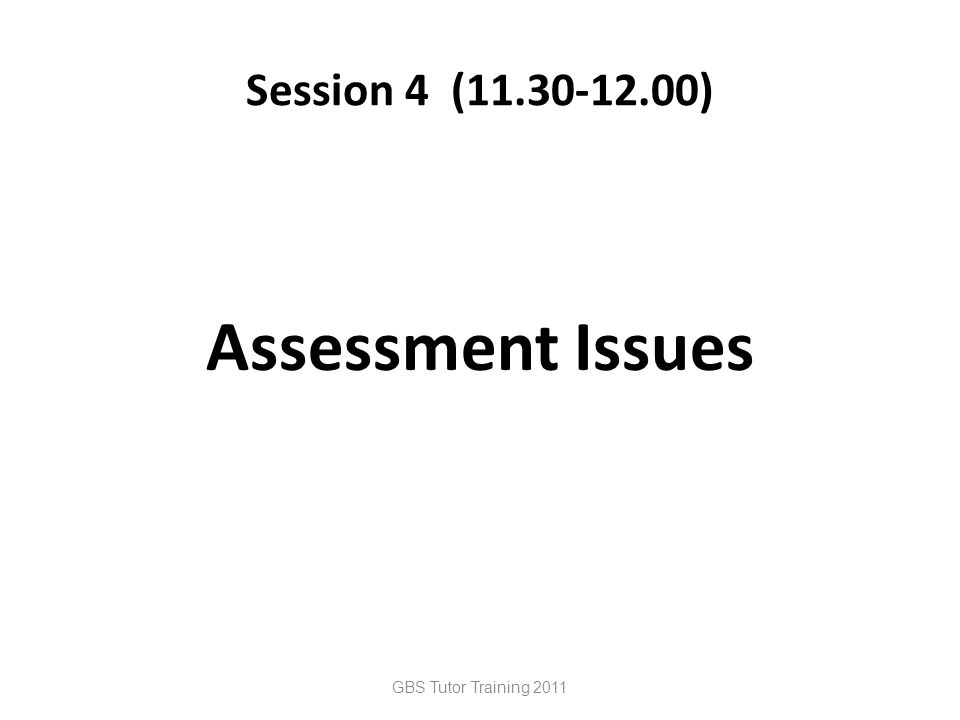 Session 4 (11.30-12.00) Assessment Issues GBS Tutor Training 2011