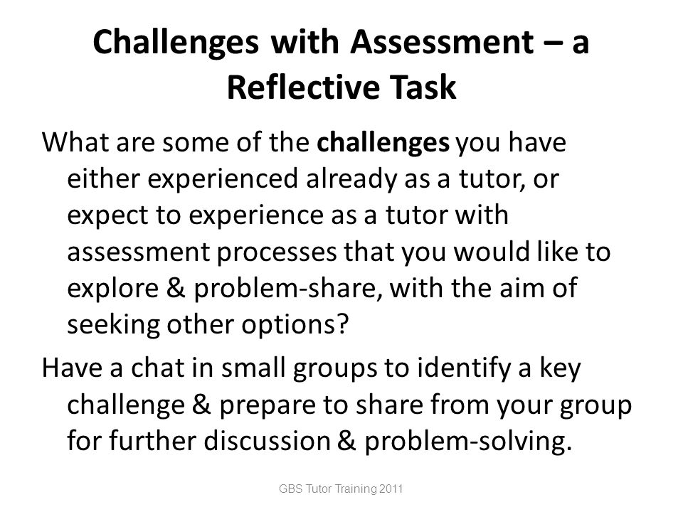 Challenges with Assessment – a Reflective Task What are some of the challenges you have either experienced already as a tutor, or expect to experience as a tutor with assessment processes that you would like to explore & problem-share, with the aim of seeking other options.
