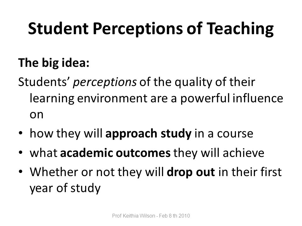 Prof Keithia Wilson - Feb 8 th 2010 Student Perceptions of Teaching The big idea: Students' perceptions of the quality of their learning environment are a powerful influence on how they will approach study in a course what academic outcomes they will achieve Whether or not they will drop out in their first year of study