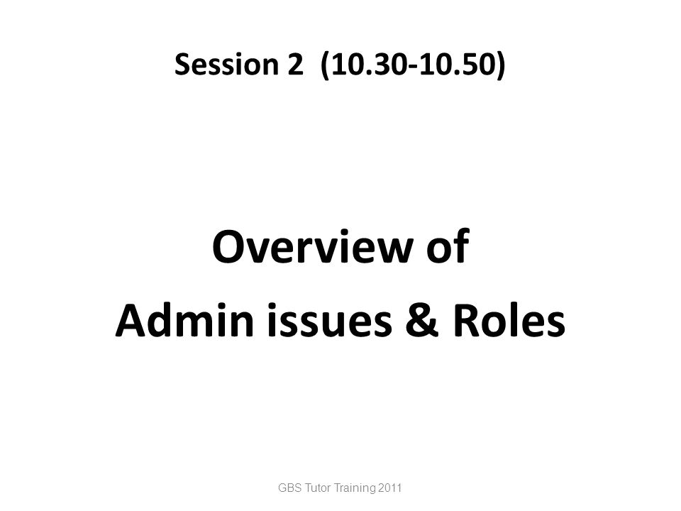 Session 2 (10.30-10.50) Overview of Admin issues & Roles GBS Tutor Training 2011