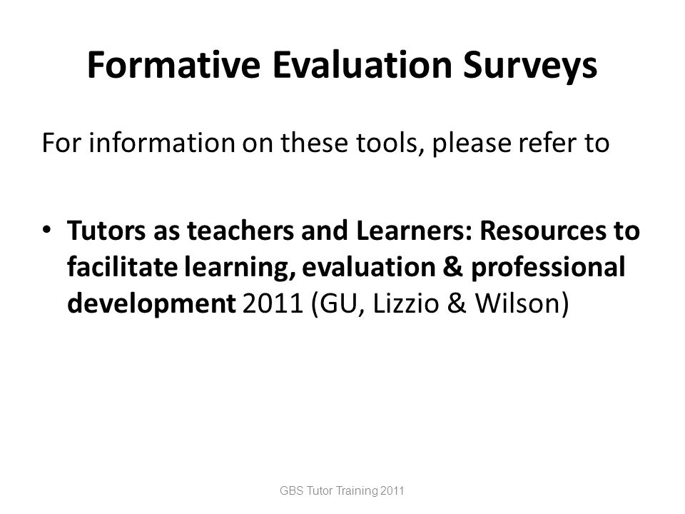 Formative Evaluation Surveys For information on these tools, please refer to Tutors as teachers and Learners: Resources to facilitate learning, evaluation & professional development 2011 (GU, Lizzio & Wilson) GBS Tutor Training 2011