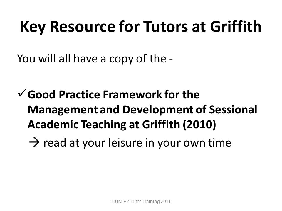 Key Resource for Tutors at Griffith You will all have a copy of the - Good Practice Framework for the Management and Development of Sessional Academic Teaching at Griffith (2010)  read at your leisure in your own time HUM FY Tutor Training 2011