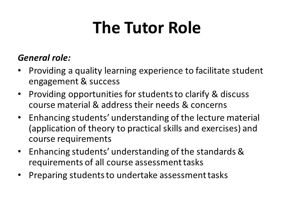 The Tutor Role General role: Providing a quality learning experience to facilitate student engagement & success Providing opportunities for students to clarify & discuss course material & address their needs & concerns Enhancing students' understanding of the lecture material (application of theory to practical skills and exercises) and course requirements Enhancing students' understanding of the standards & requirements of all course assessment tasks Preparing students to undertake assessment tasks