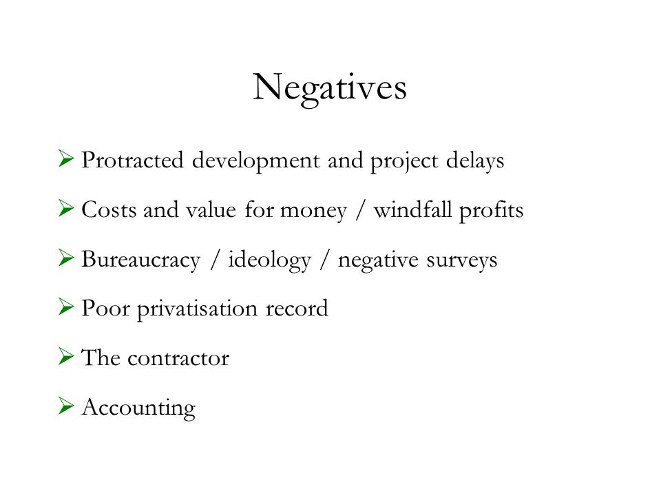 Negatives  Protracted development and project delays  Costs and value for money / windfall profits  Bureaucracy / ideology / negative surveys  Poor privatisation record  The contractor  Accounting